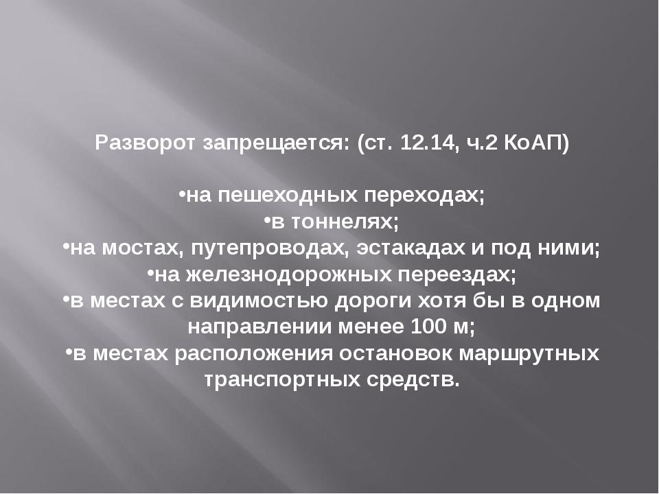 Разворот запрещается:(ст. 12.14, ч.2 КоАП) на пешеходных переходах; в тоннел...