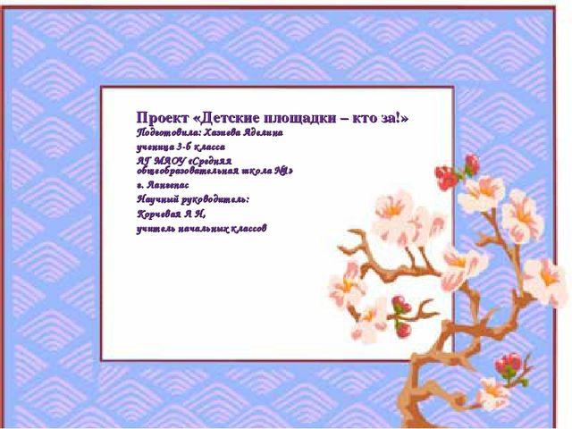 Проект «Детские площадки – кто за!» Подготовила: Хазиева Аделина учениц...