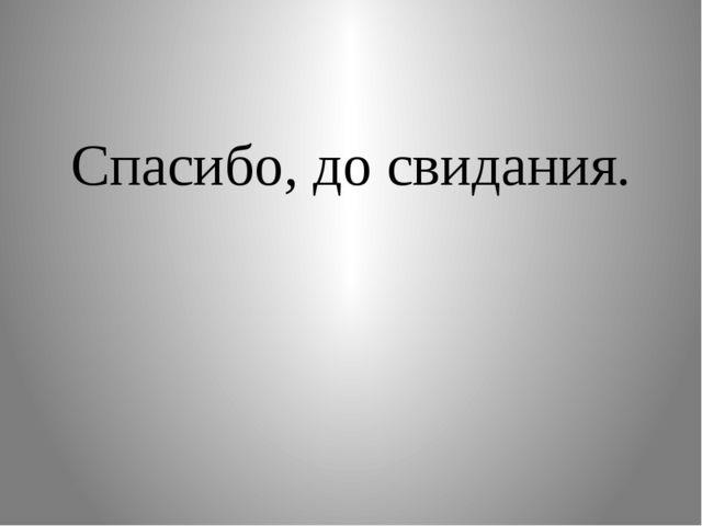 Спасибо, до свидания.