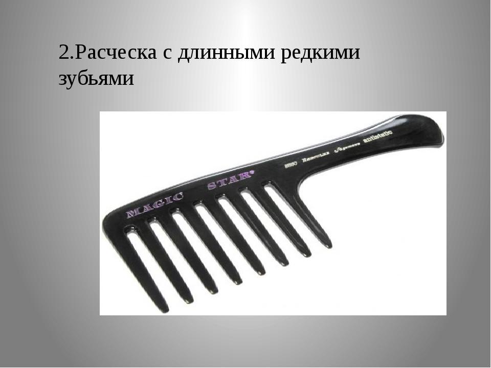 2.Расческа с длинными редкими зубьями