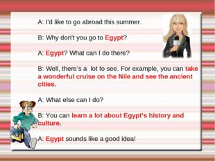 A: I'd like to go abroad this summer. B: Why don't you go to Egypt? A: Egypt?