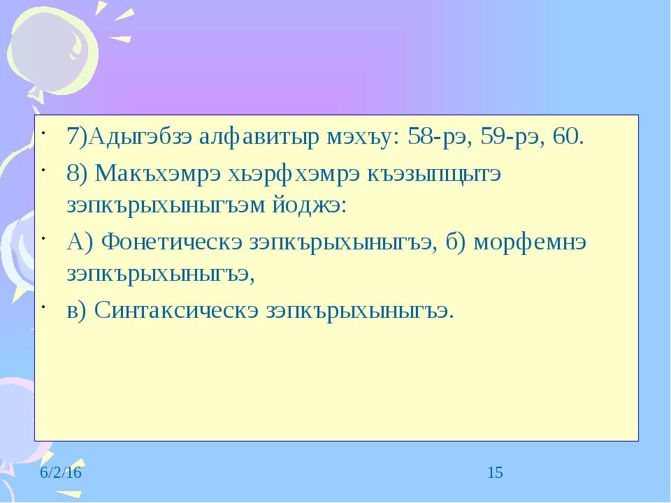 7)Адыгэбзэ алфавитыр мэхъу: 58-рэ, 59-рэ, 60. 8) Макъхэмрэ хьэрфхэмрэ къэзыпщ...