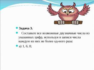 Задача 3. Составьте все возможные двузначные числа из указанных цифр, использ