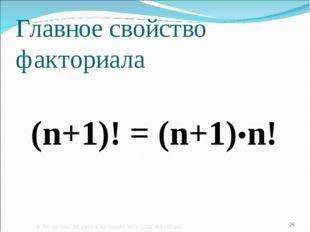 Главное свойство факториала (n+1)! = (n+1)•n! © Богомолова ОМ, учитель матема