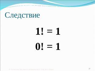 Следствие 1! = 1 0! = 1 © Богомолова ОМ, учитель математики МОУ СОШ № 6 г.Шар