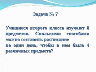 Задача № 7 Учащиеся второго класса изучают 8 предметов. Сколькими способами