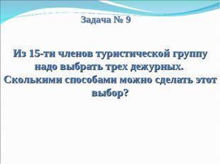 Задача № 9 Из 15-ти членов туристической группу надо выбрать трех дежурных.