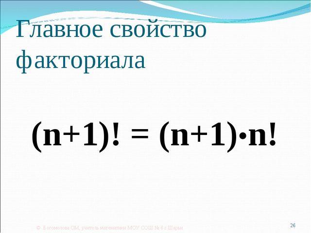 Главное свойство факториала (n+1)! = (n+1)•n! © Богомолова ОМ, учитель матема...