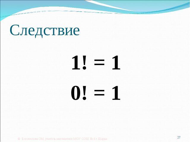 Следствие 1! = 1 0! = 1 © Богомолова ОМ, учитель математики МОУ СОШ № 6 г.Шар...