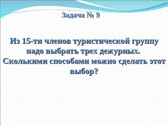 Задача № 9 Из 15-ти членов туристической группу надо выбрать трех дежурных....