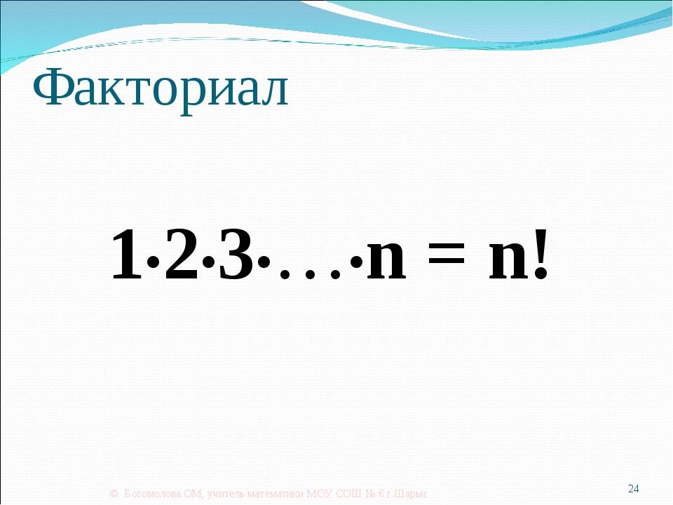 Факториал 1•2•3•…•n = n! © Богомолова ОМ, учитель математики МОУ СОШ № 6 г.Ша...