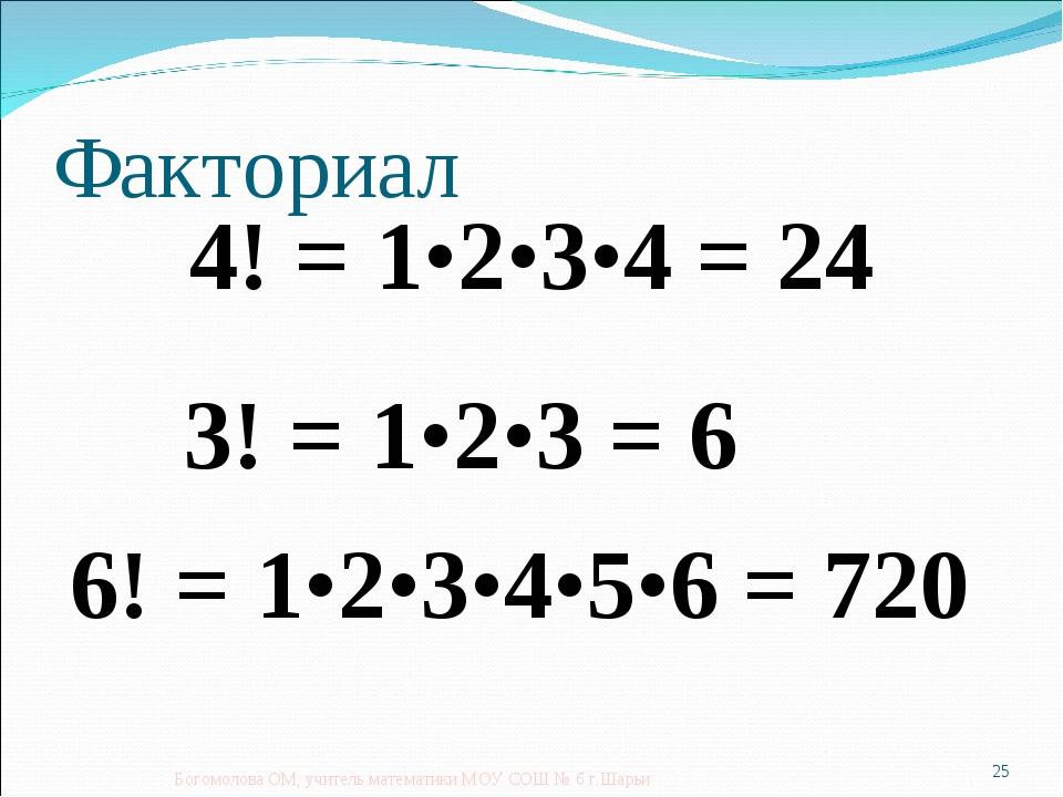 Факториал 4! = 1•2•3•4 = 24 Богомолова ОМ, учитель математики МОУ СОШ № 6 г.Ш...