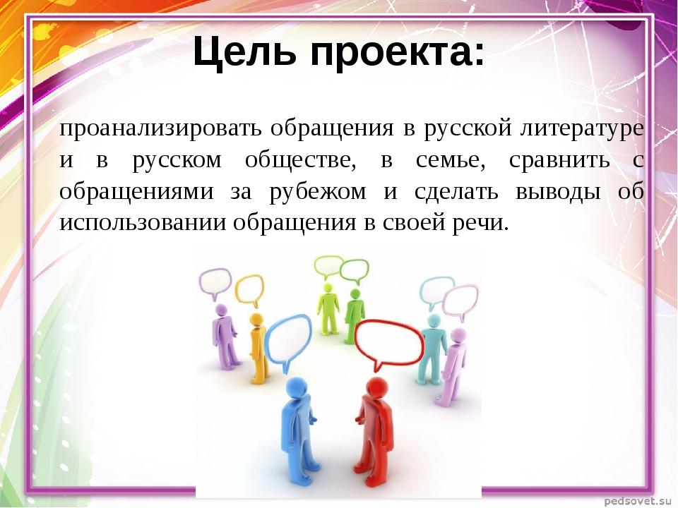 Цель проекта: проанализировать обращения в русской литературе и в русском общ...
