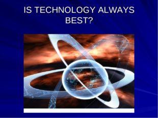 IS TECHNOLOGY ALWAYS BEST?