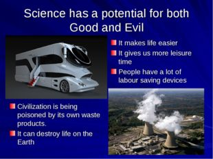 Science has a potential for both Good and Evil It makes life easier It gives