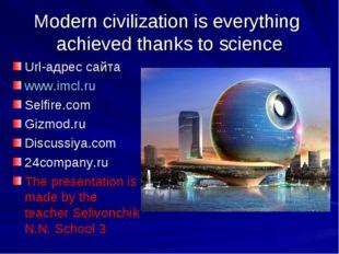Modern civilization is everything achieved thanks to science Url-адрес сайта