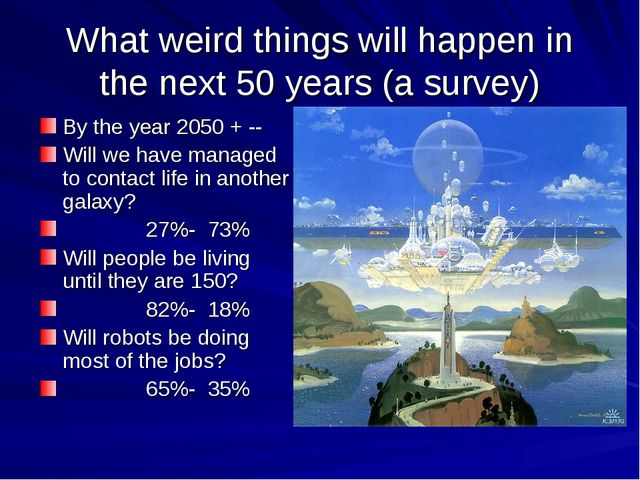 What weird things will happen in the next 50 years (a survey) By the year 205...