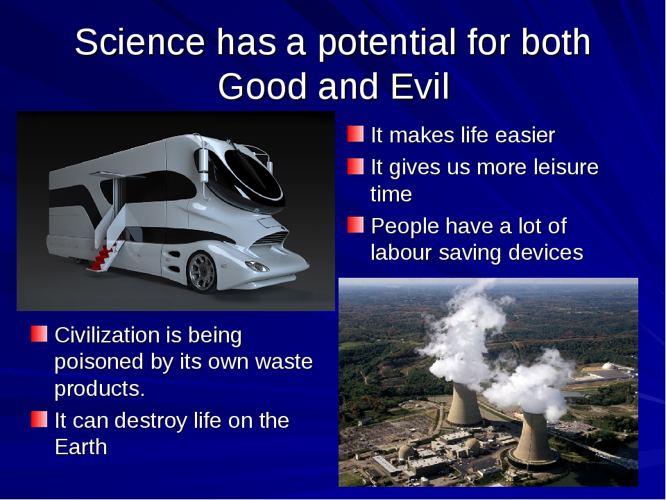 Science has a potential for both Good and Evil It makes life easier It gives...