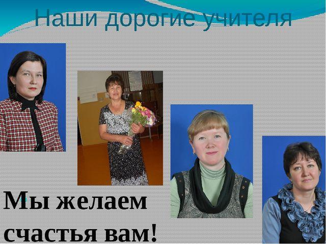 Наши дорогие учителя мы мы желаем вам счастья! Мы желаем счастья вам!