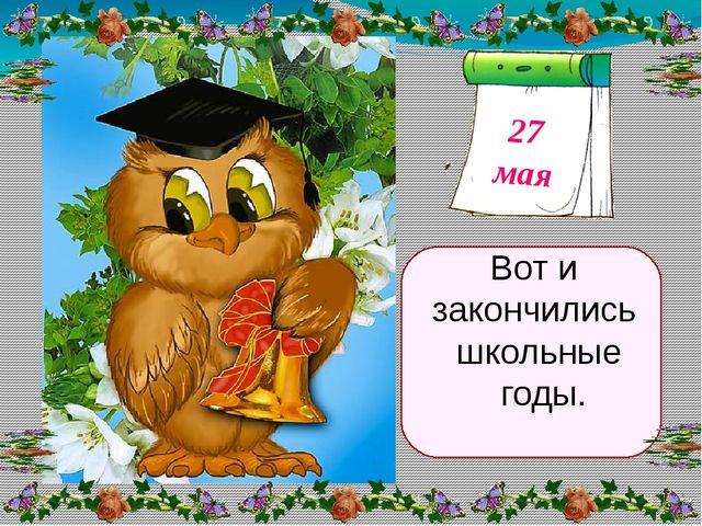 Вот и закончились школьные годы. 27 мая