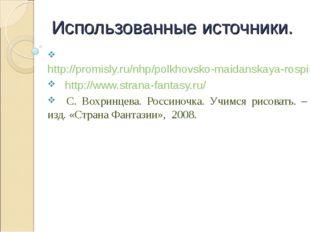 Использованные источники. http://promisly.ru/nhp/polkhovsko-maidanskaya-rospi