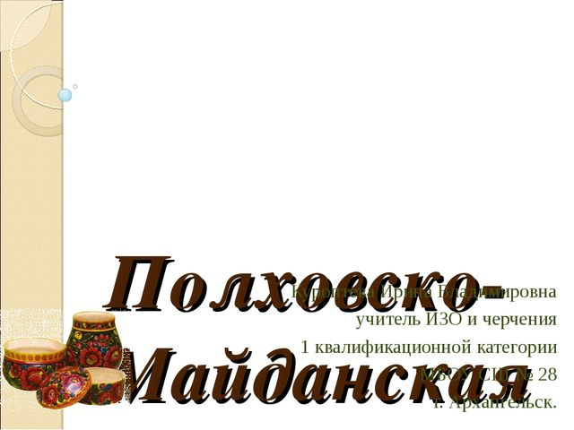 Полховско-Майданская роспись. Куроптева Ирина Владимировна учитель ИЗО и черч...