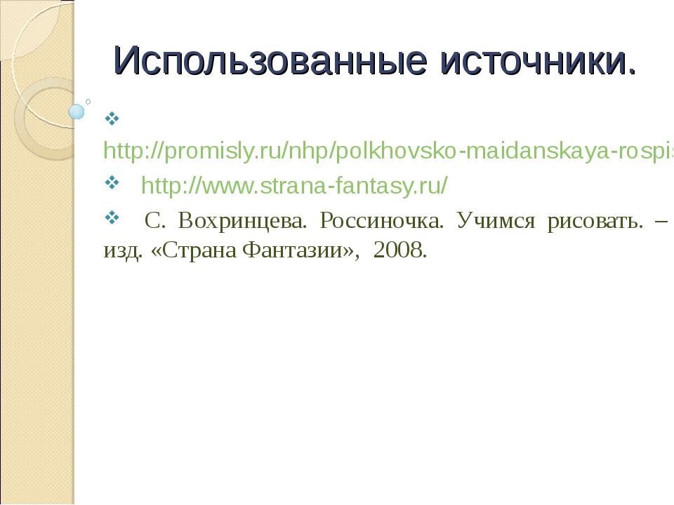 Использованные источники. http://promisly.ru/nhp/polkhovsko-maidanskaya-rospi...