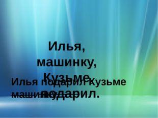 Илья, машинку, Кузьме, подарил. Илья подарил Кузьме машинку.
