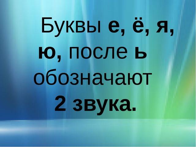 Буквы е, ё, я, ю, после ь обозначают 2 звука.