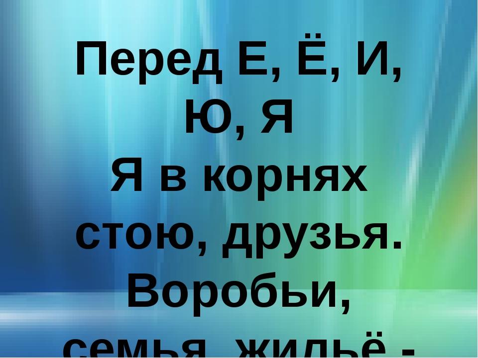 Перед Е, Ё, И, Ю, Я Я в корнях стою, друзья. Воробьи, семья, жильё - Перед Я,...