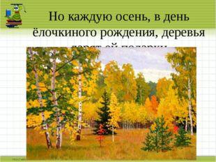 Но каждую осень, в день ёлочкиного рождения, деревья дарят ей подарки