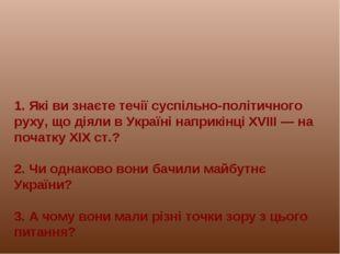 1. Які ви знаєте течії суспільно-політичного руху, що діяли в Україні наприкі