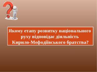 Якому етапу розвитку національного руху відповідає діяльність Кирило-Мефодіїв