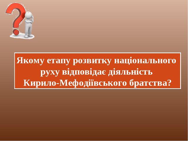 Якому етапу розвитку національного руху відповідає діяльність Кирило-Мефодіїв...