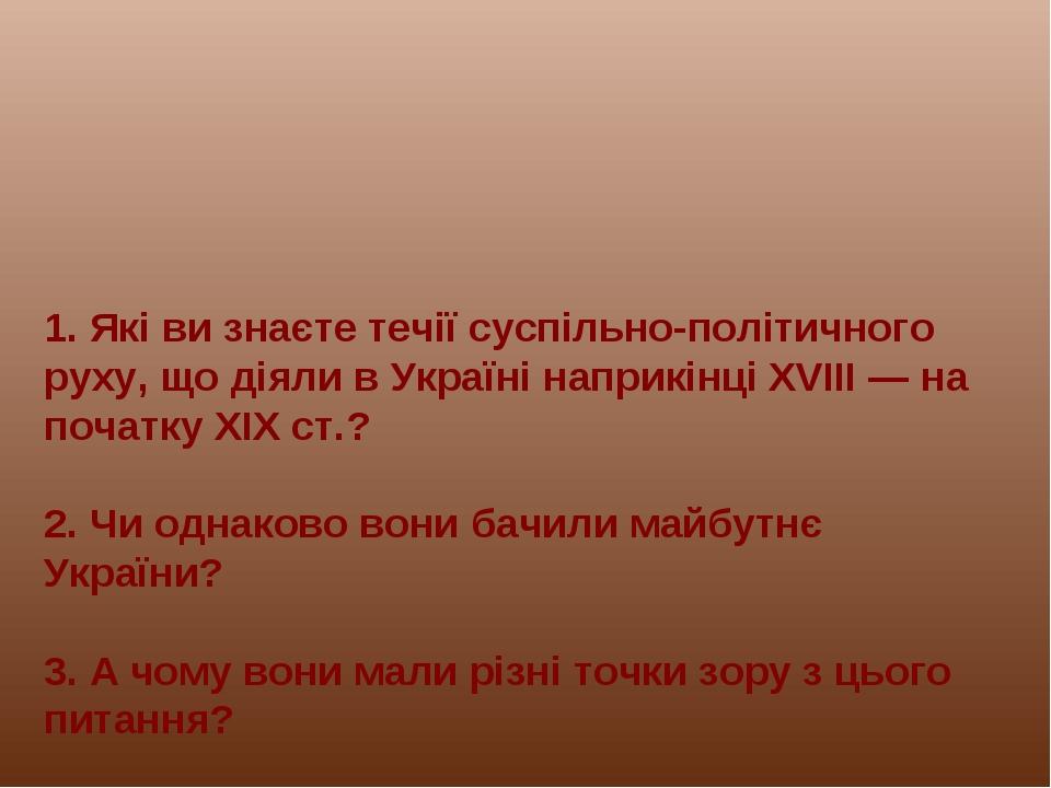 1. Які ви знаєте течії суспільно-політичного руху, що діяли в Україні наприкі...