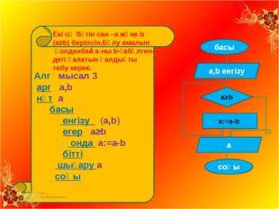 Алг мысал 3 арг а,b нәт a басы енгізу (а,b) егер а≥b онда а:=а-b бітті шығар