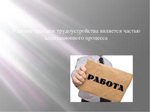 Решение проблем трудоустройства является частью адаптационного процесса