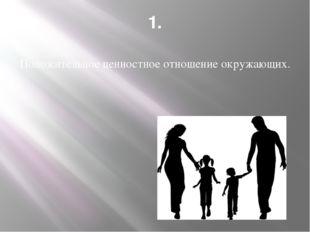 1. Положительное ценностное отношение окружающих.