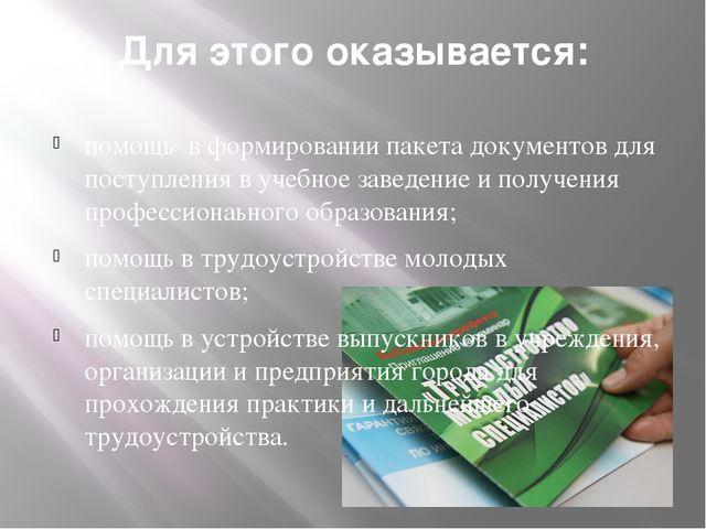 Для этого оказывается: помощь в формировании пакета документов для поступлени...