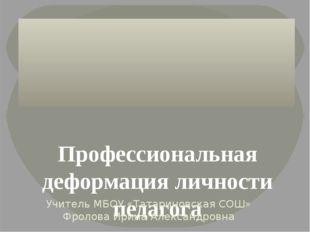 Профессиональная деформация личности педагога Учитель МБОУ «Татариновская СО