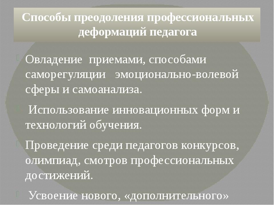 Способы преодоления профессиональных деформаций педагога Овладение приемами,...