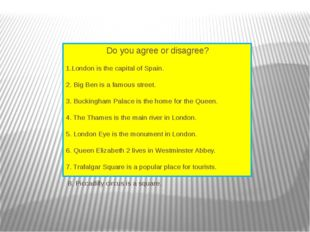 Do you agree or disagree?  1.London is the capital of Spain. 2. Big Ben is