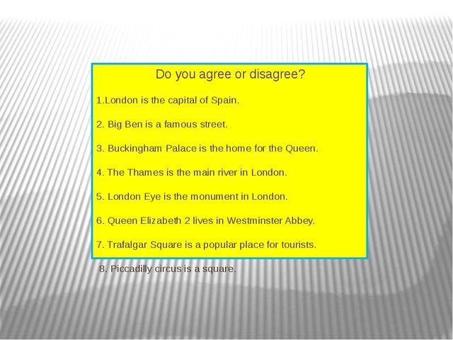 Do you agree or disagree?  1.London is the capital of Spain. 2. Big Ben is...