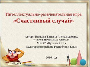 Интеллектуально-развлекательная игра «Счастливый случай» Автор: Вилкова Татья