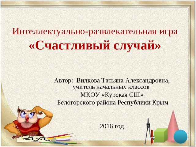 Интеллектуально-развлекательная игра «Счастливый случай» Автор: Вилкова Татья...