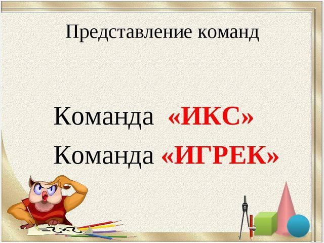 Представление команд Команда «ИКС» Команда «ИГРЕК»
