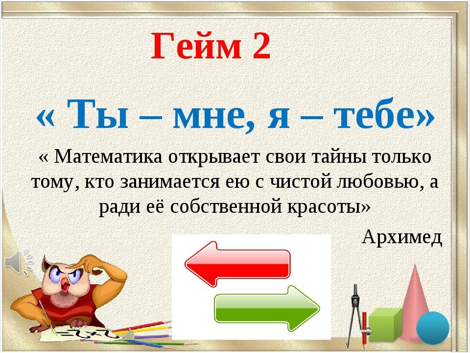 Гейм 2 « Ты – мне, я – тебе» « Математика открывает свои тайны только тому, к...