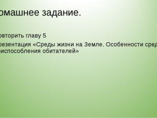 Домашнее задание. Повторить главу 5 Презентация «Среды жизни на Земле. Особен
