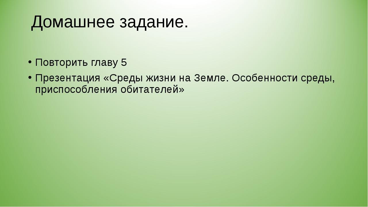 Домашнее задание. Повторить главу 5 Презентация «Среды жизни на Земле. Особен...