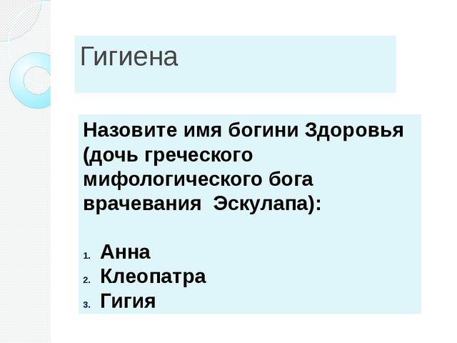 Гигиена Назовите имя богини Здоровья (дочь греческого мифологического бога вр...